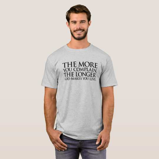The More You Complain, The Longer God Makes You... T-Shirt