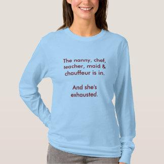 The nanny, chef, teacher, maid & chauffeur is i... T-Shirt
