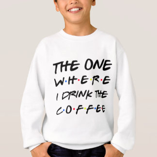 the one whee i drink the coffee sweatshirt
