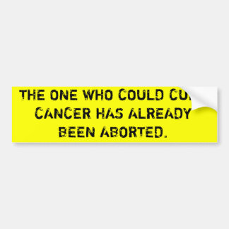 THE ONE WHO COULD CURE CANCER HAS BEEN ABORTED BUMPER STICKER