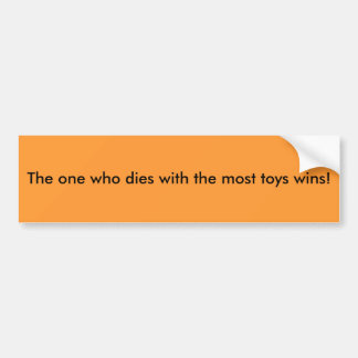 The one who dies with the most toys bumper sticker