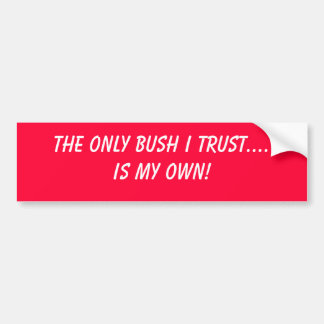 The Only BUSH I Trust....Is My Own! Bumper Sticker
