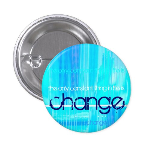 the only constant thing in life is change pinback button