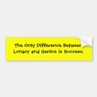 The Only Difference Between Lunacy and Genius i... Bumper Sticker