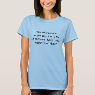 """""""The only reason people are nice to me is becau... T-Shirt"""