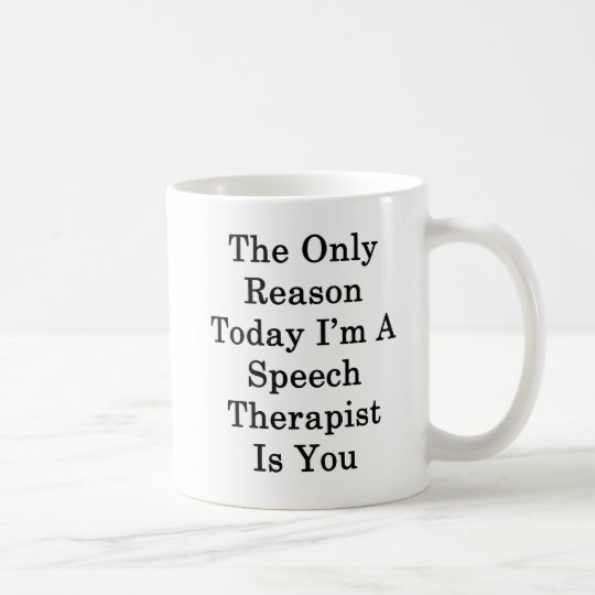 The Only Reason Today I'm A Speech Therapist Is Yo Coffee Mug