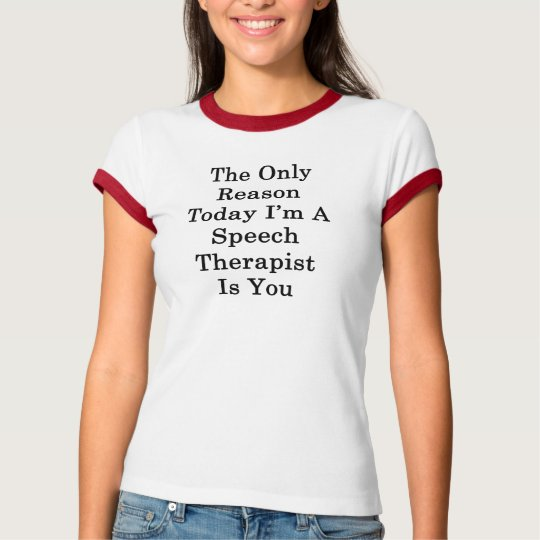 The Only Reason Today I'm A Speech Therapist Is Yo T-Shirt