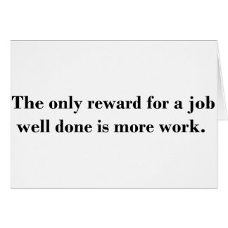 The only reward for a job well done is more work. card