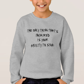 THE ONLY THING THAT'S IMPAIRED , IS YOUR , ABIL... SWEATSHIRT