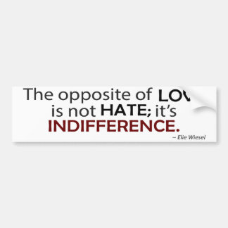The Opposite of Love is Indifference Bumper Sticker