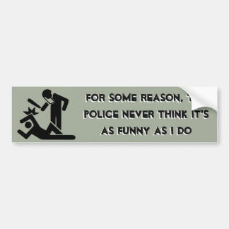The Police Never Think it's as Funny as I Do Bumper Sticker