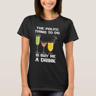 The Polite Thing to Do is to Buy Me a Drink Funny T-Shirt