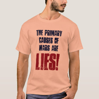 The Primary Causes of Wars Are Lies!  Shirt