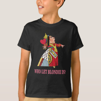 "THE QUEEN OF HEARTS ASKS, ""WHO LET BLONDIE IN?"" T-Shirt"