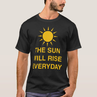 The sun Will Rise Everyday T-Shirt