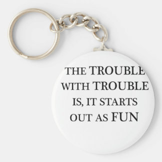 the trouble with trouble is it starts out as fun.p keychain