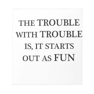 the trouble with trouble is it starts out as fun.p notepads
