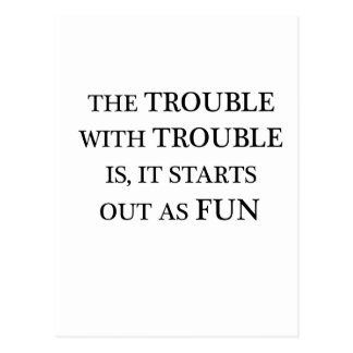 the trouble with trouble is it starts out as fun.p postcard