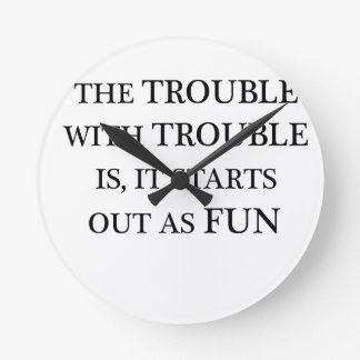 the trouble with trouble is it starts out as fun.p round clock