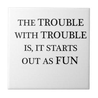 the trouble with trouble is it starts out as fun.p tile