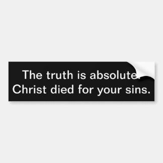 The truth is absolute: Christ died for your sins. Bumper Sticker