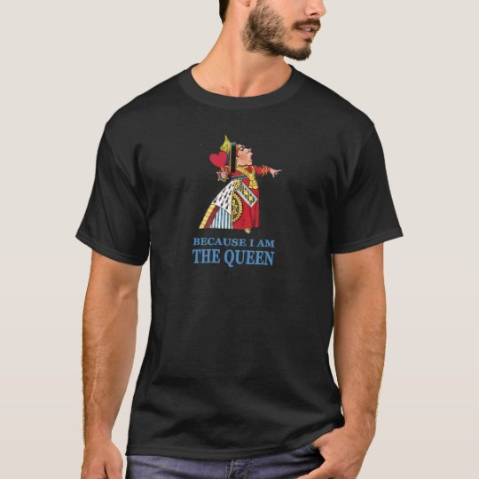 "THE UEEN OF HEARTS SAYS ""BECAUSE I AM THE QUEEN"" T-Shirt"