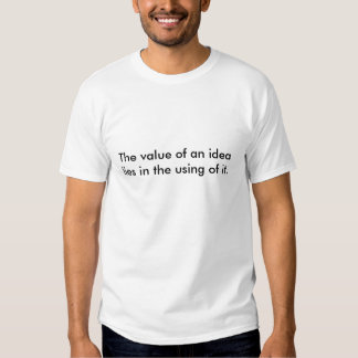 The value of an idea lies in the using of it. tshirts