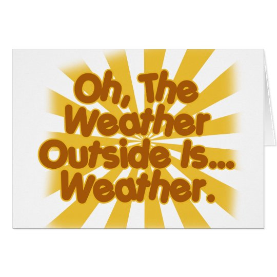 The Weather outside is Weather. Card