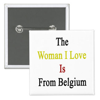 The Woman I Love Is From Belgium Pin