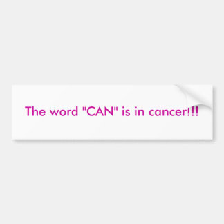 """The word """"CAN"""" is in cancer!!! Bumper Sticker"""