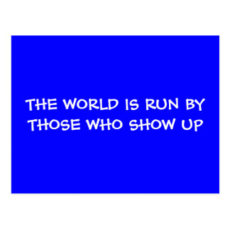 THE WORLD IS RUN BY THOSE WHO SHOW UP Postcard