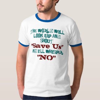 """The world will look up and shout , """"Save Us"""" T-Shirt"""