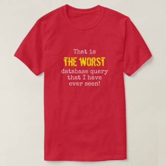 """... THE WORST database query ..."" T-Shirt"
