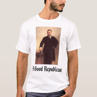 Theodore Roosevelt, A Good Republican T-Shirt