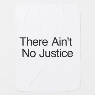 There Ain t No Justice Receiving Blankets