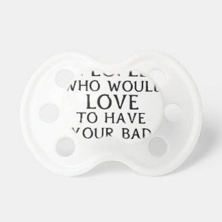 there are people who woul love to have your bad da pacifier