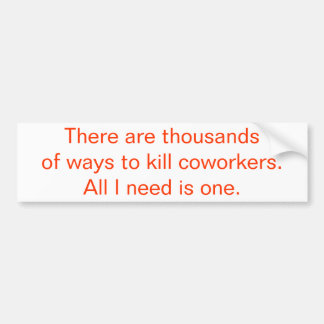 There Are Thousands Of Ways To Kill Coworkers... Bumper Sticker