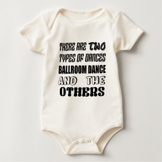 There are two types of Dance  Ballroom dance and o Baby Bodysuit