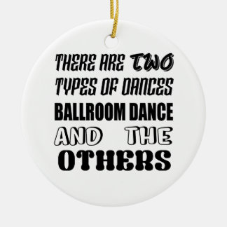 There are two types of Dance  Ballroom dance and o Ceramic Ornament