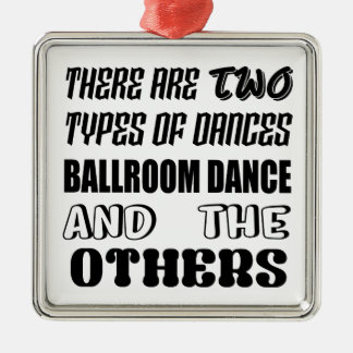 There are two types of Dance  Ballroom dance and o Metal Ornament