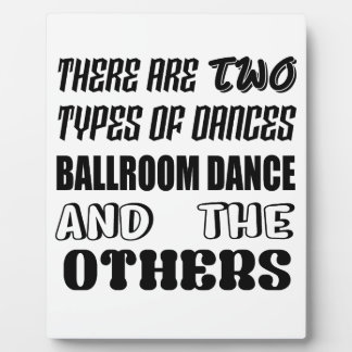 There are two types of Dance  Ballroom dance and o Plaque