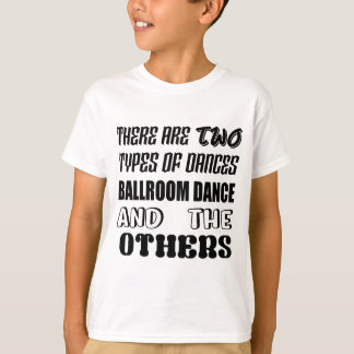 There are two types of Dance  Ballroom dance and o T-Shirt