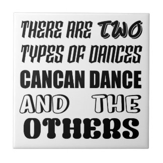 There are two types of Dance  Cancan dance  and ot Tile