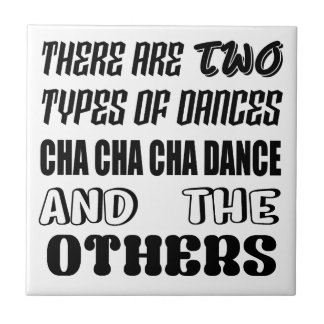 There are two types of Dance  Cha cha cha dance an Tile