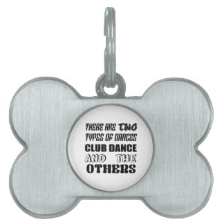 There are two types of Dance  Club dance and other Pet Name Tag