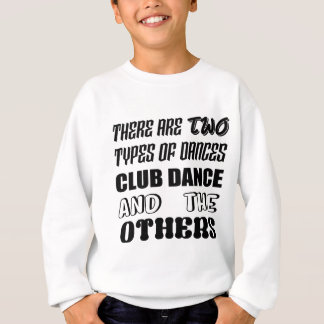 There are two types of Dance  Club dance and other Sweatshirt