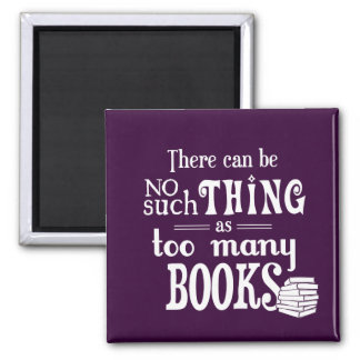 There Can Be No Such Thing As Too Many Books Magnet