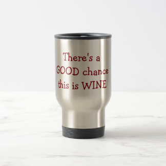 """""""There is a Good Chance this is wine 15 Oz Stainless Steel Travel Mug"""