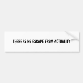 There is no escape from actuality bumper sticker