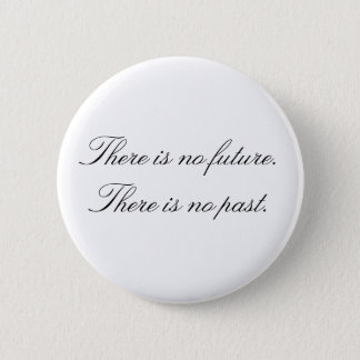 There is no future. There is no past. 2 Inch Round Button